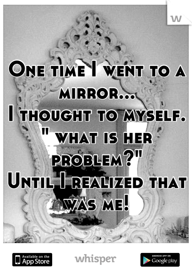 """One time I went to a mirror... I thought to myself. """" what is her problem?"""" Until I realized that was me!"""