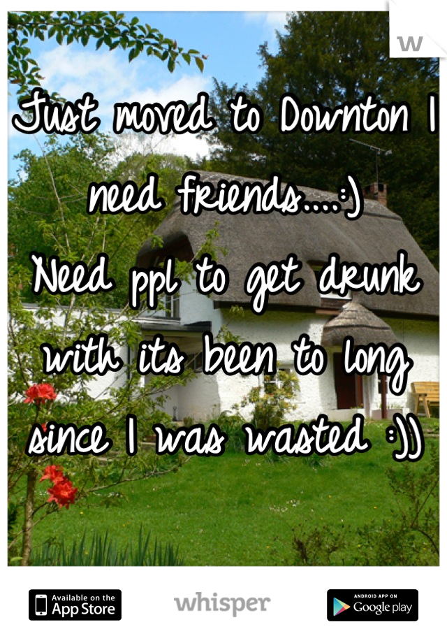 Just moved to Downton I need friends....:) Need ppl to get drunk with its been to long since I was wasted :))
