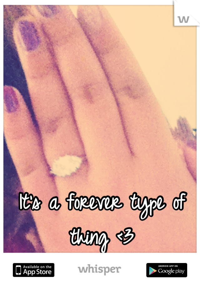 It's a forever type of thing <3