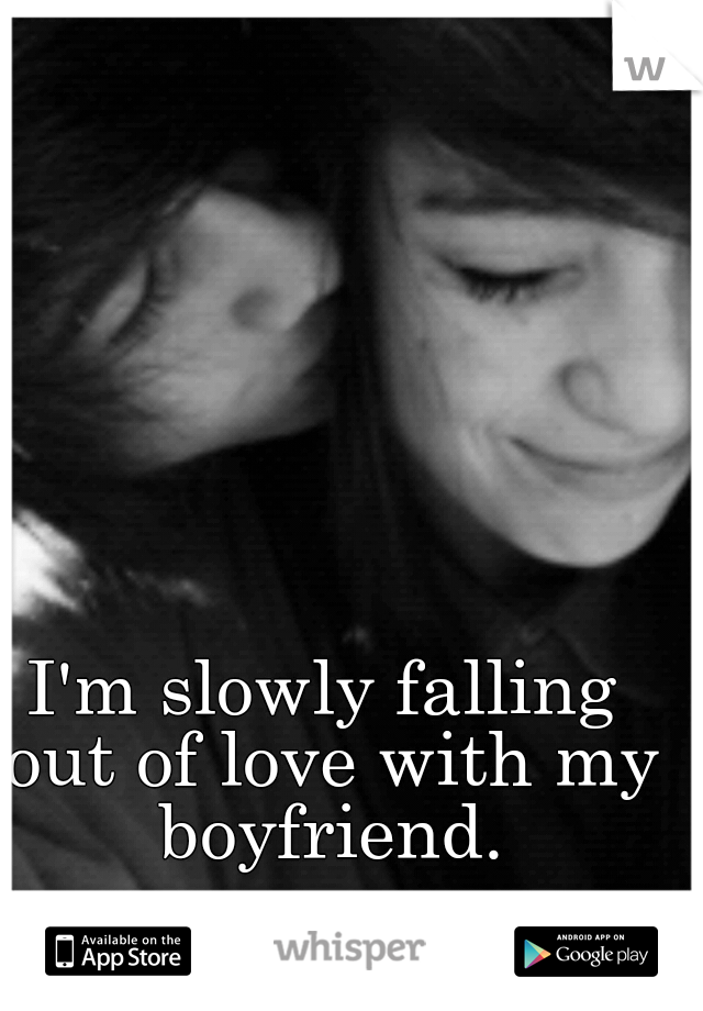 I'm slowly falling out of love with my boyfriend.