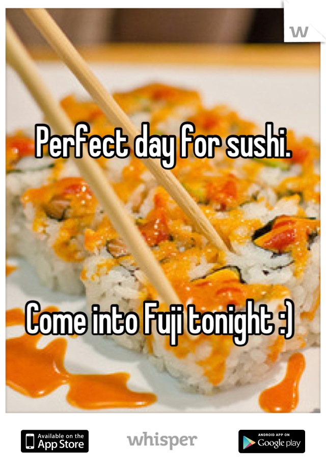 Perfect day for sushi.     Come into Fuji tonight :)