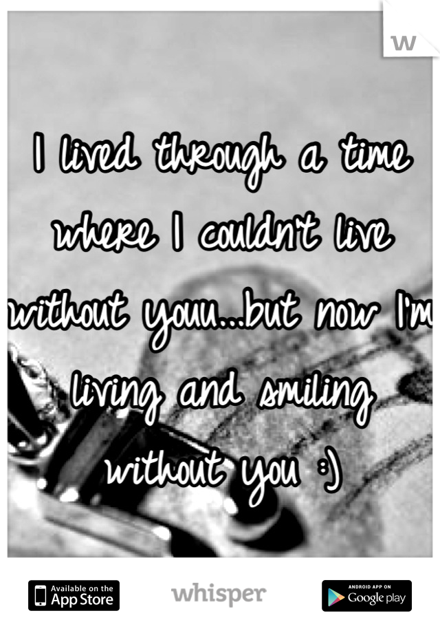 I lived through a time where I couldn't live without youu...but now I'm living and smiling without you :)