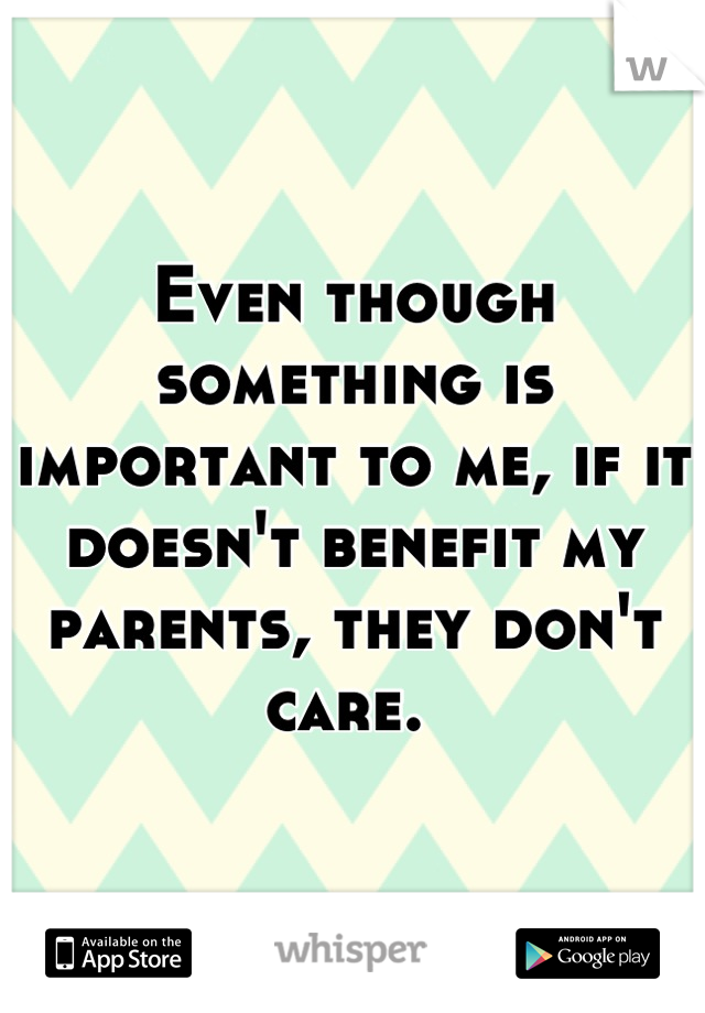 Even though something is important to me, if it doesn't benefit my parents, they don't care.