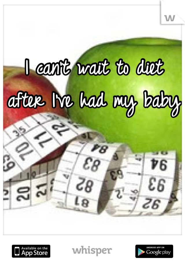 I can't wait to diet after I've had my baby