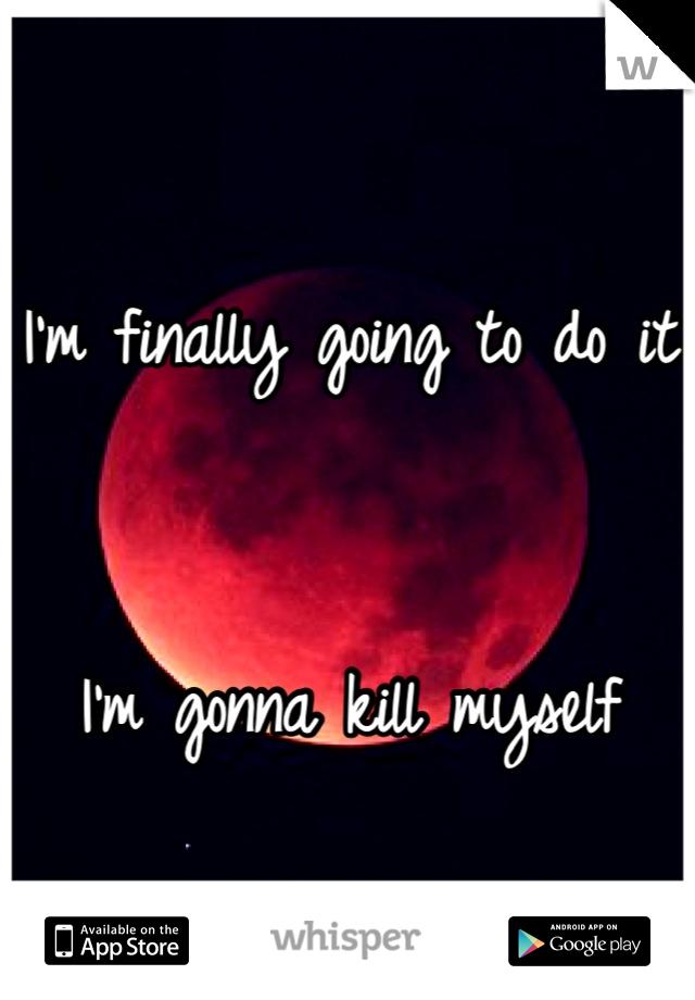 I'm finally going to do it   I'm gonna kill myself