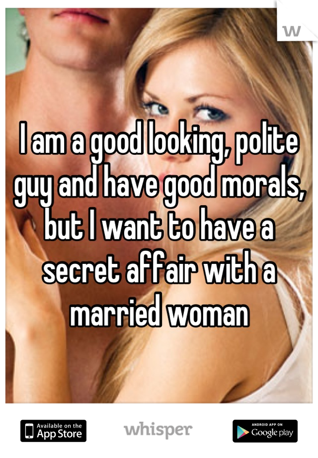 I am a good looking, polite guy and have good morals, but I want to have a secret affair with a married woman