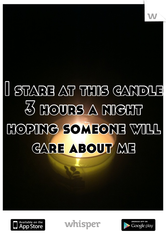 I stare at this candle 3 hours a night hoping someone will care about me