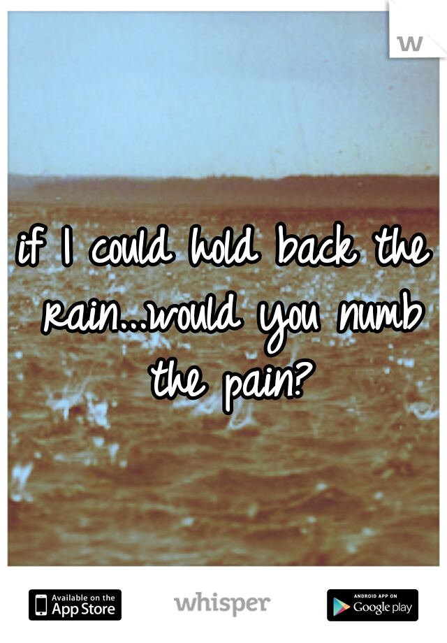 if I could hold back the rain...would you numb the pain?