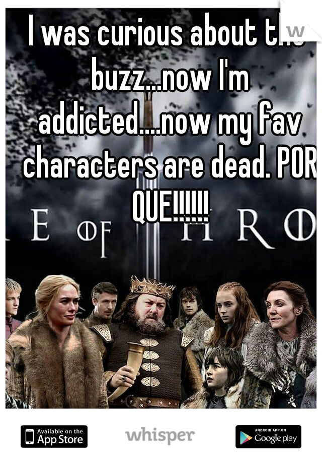 I was curious about the buzz...now I'm addicted....now my fav characters are dead. POR QUE!!!!!!