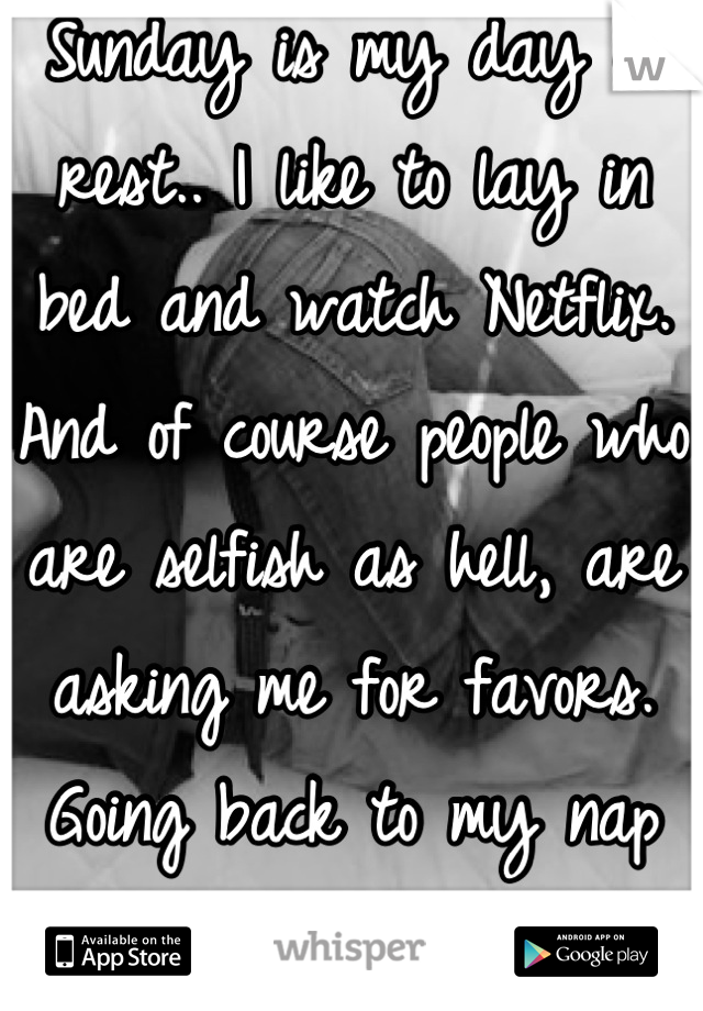 Sunday is my day of rest.. I like to lay in bed and watch Netflix. And of course people who are selfish as hell, are asking me for favors. Going back to my nap now :)