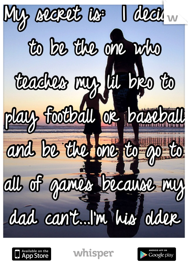 My secret is:  I decided to be the one who teaches my lil bro to play football or baseball and be the one to go to all of games because my dad can't...I'm his older sister