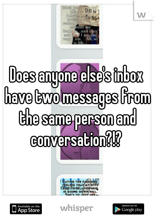 Does anyone else's inbox have two messages from the same person and conversation?!?