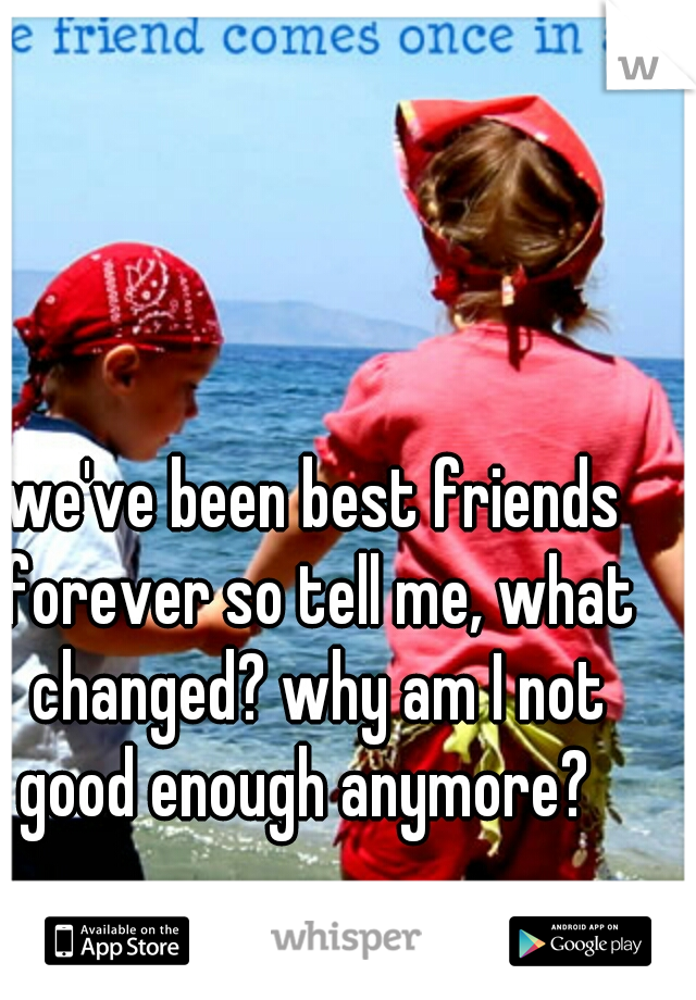 we've been best friends forever so tell me, what changed? why am I not good enough anymore?