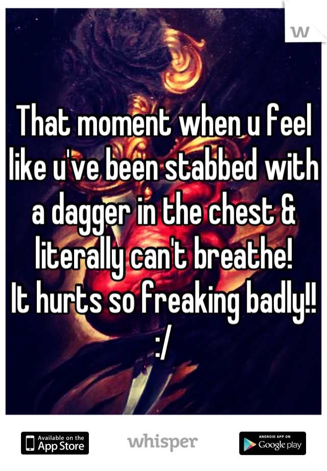 That moment when u feel like u've been stabbed with a dagger in the chest & literally can't breathe! It hurts so freaking badly!! :/