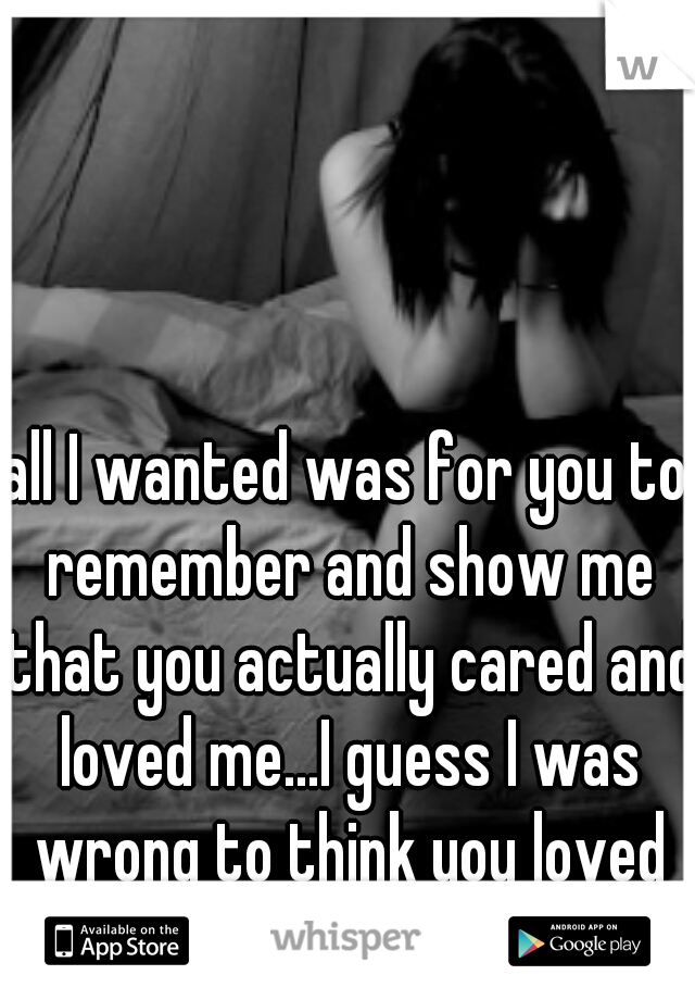 all I wanted was for you to remember and show me that you actually cared and loved me...I guess I was wrong to think you loved me.