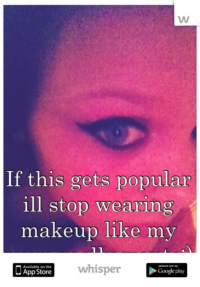 If this gets popular ill stop wearing makeup like my mum really wants:) xxxxxx