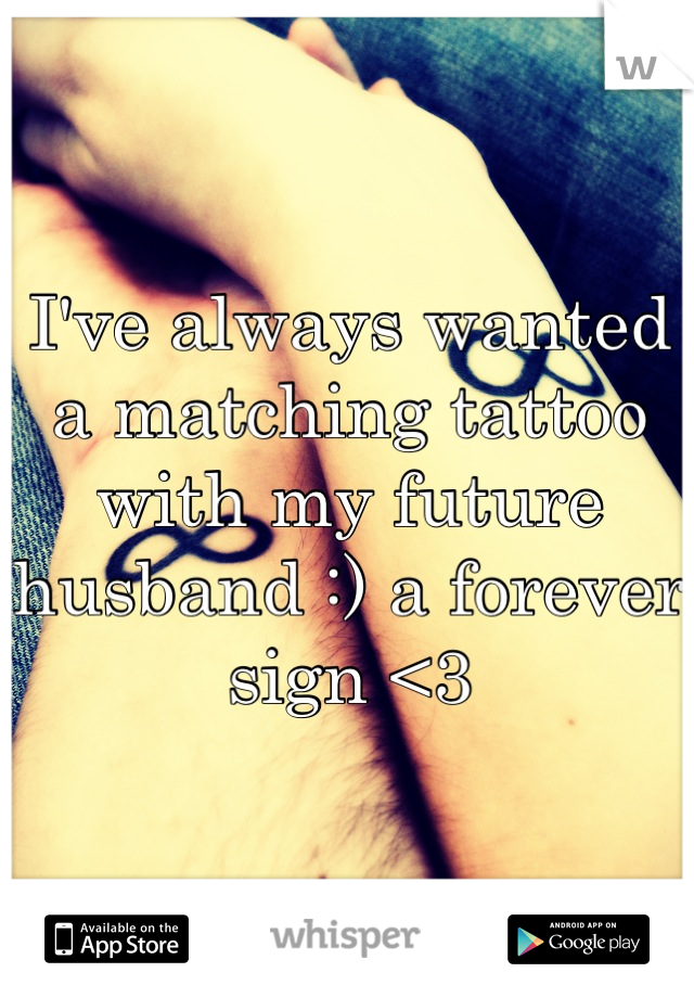 I've always wanted a matching tattoo with my future husband :) a forever sign <3