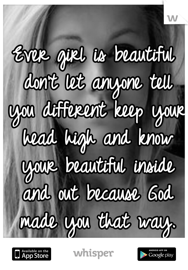 Ever girl is beautiful don't let anyone tell you different keep your head high and know your beautiful inside and out because God made you that way.