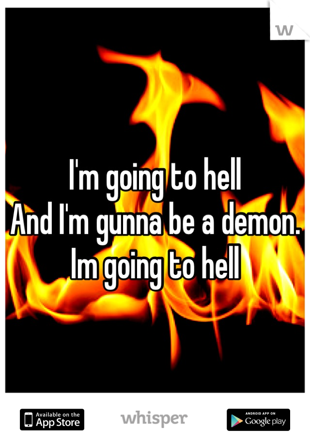 I'm going to hell And I'm gunna be a demon. Im going to hell