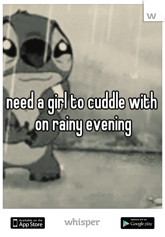 need a girl to cuddle with on rainy evening