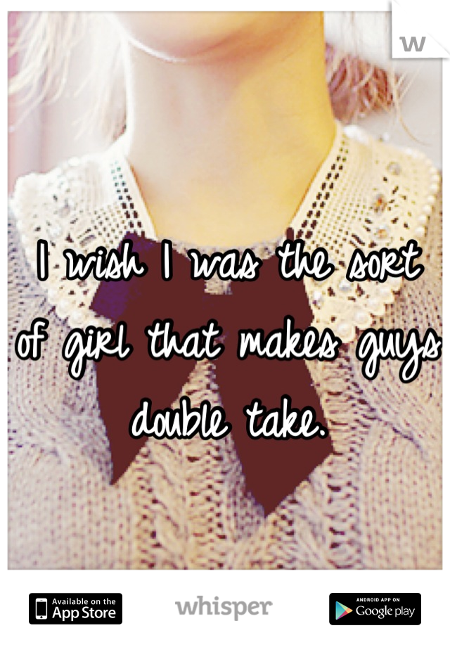 I wish I was the sort  of girl that makes guys  double take.