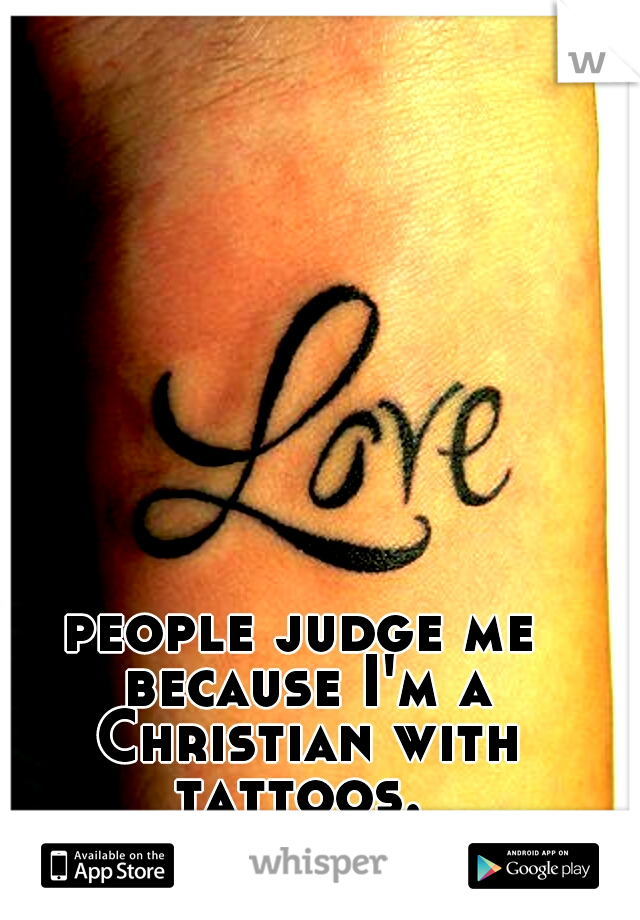 people judge me because I'm a Christian with tattoos.