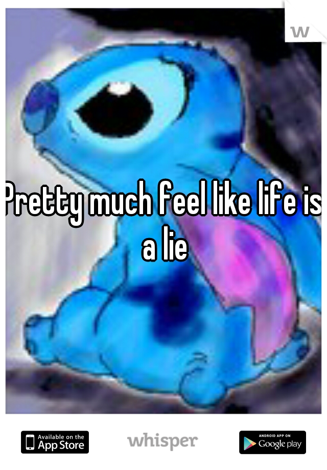 Pretty much feel like life is a lie