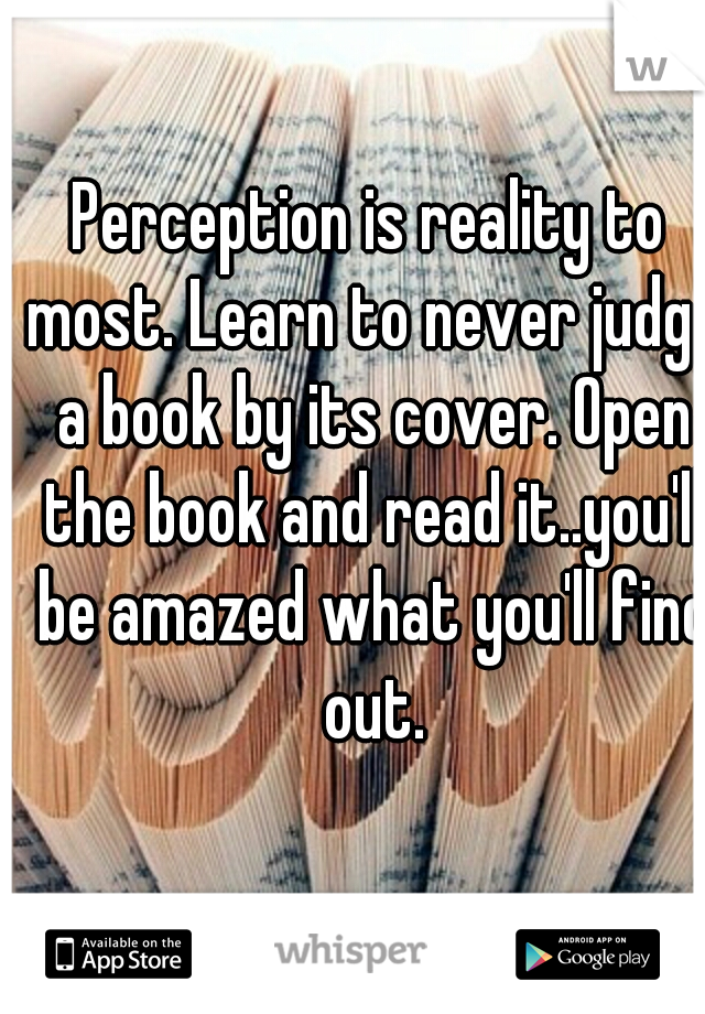 Perception is reality to most. Learn to never judge a book by its cover. Open the book and read it..you'll be amazed what you'll find out.