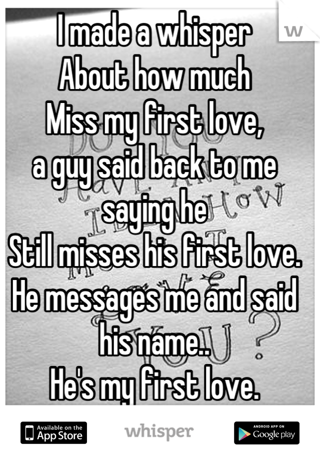 I made a whisper  About how much Miss my first love, a guy said back to me saying he  Still misses his first love.  He messages me and said his name.. He's my first love. Idk how to tell him it's me..