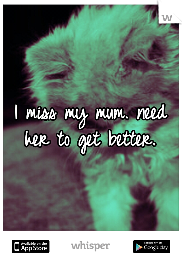I miss my mum. need her to get better.