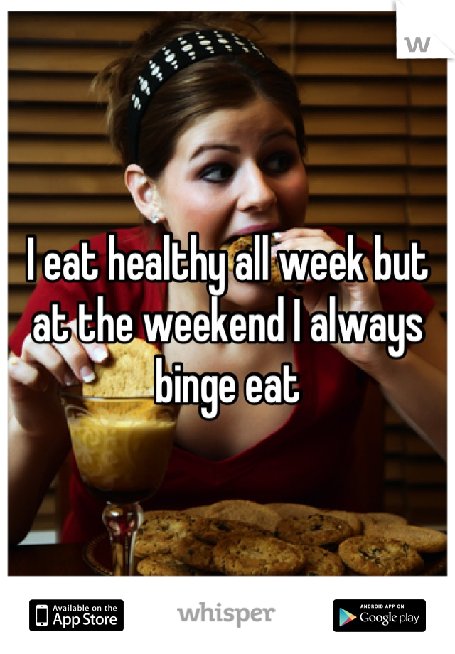 I eat healthy all week but at the weekend I always binge eat