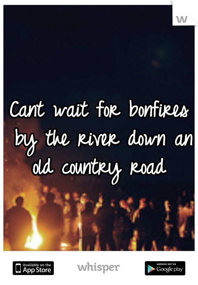 Cant wait for bonfires by the river down an old country road