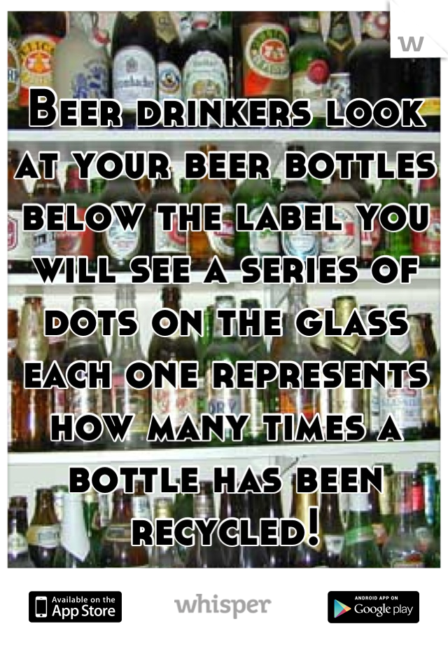 Beer drinkers look at your beer bottles below the label you will see a series of dots on the glass each one represents how many times a bottle has been recycled!