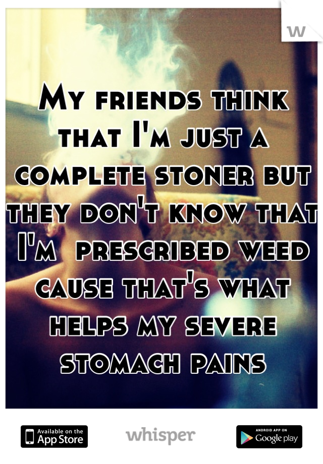 My friends think that I'm just a complete stoner but they don't know that I'm  prescribed weed cause that's what helps my severe stomach pains