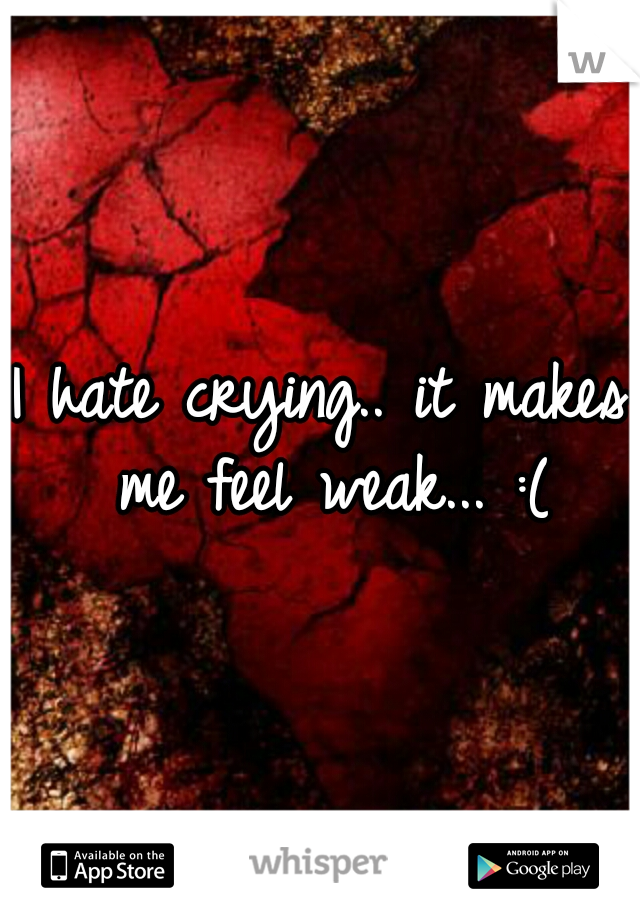 I hate crying.. it makes me feel weak... :(