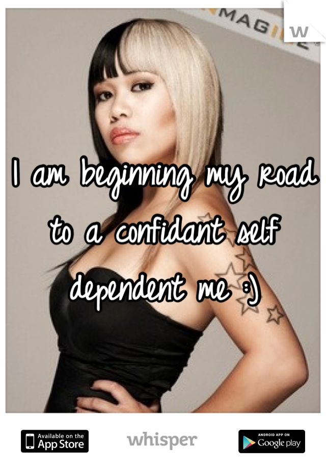 I am beginning my road to a confidant self dependent me :)