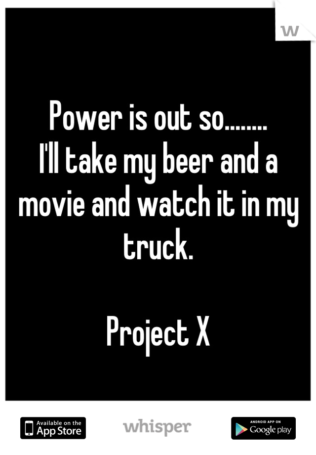 Power is out so........ I'll take my beer and a movie and watch it in my truck.   Project X