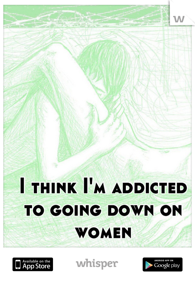 I think I'm addicted to going down on women