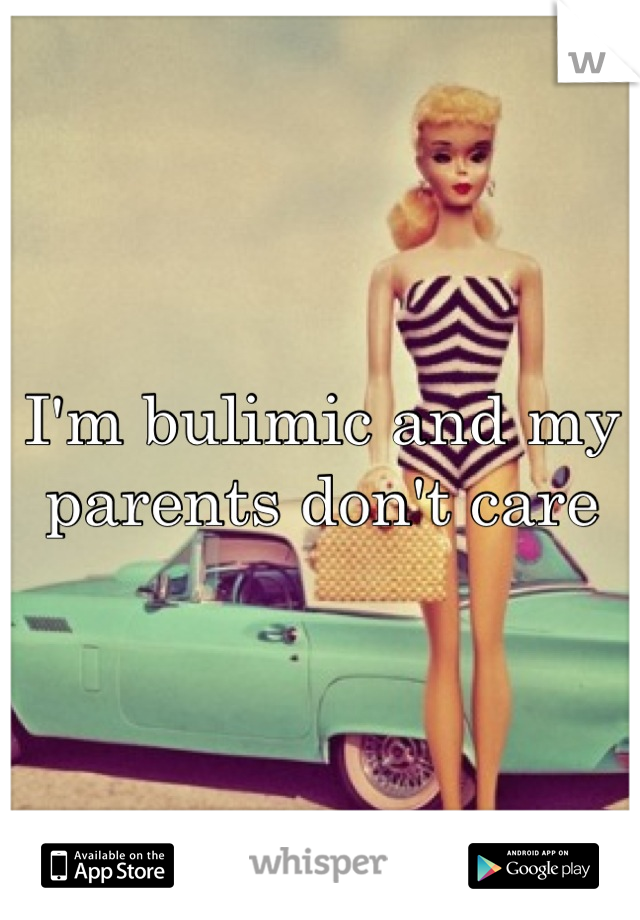 I'm bulimic and my parents don't care