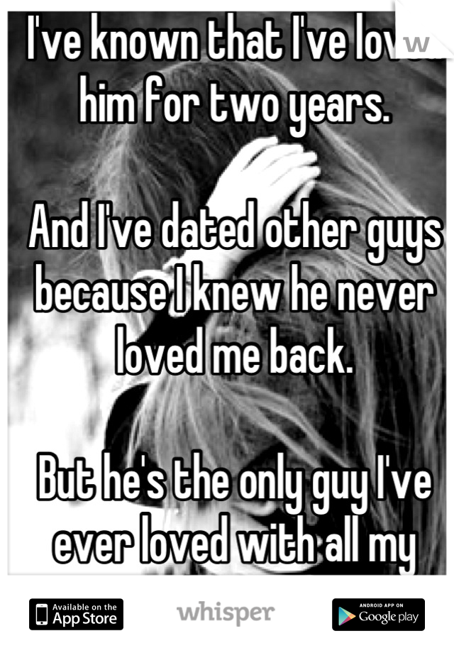 I've known that I've loved him for two years.   And I've dated other guys because I knew he never loved me back.   But he's the only guy I've ever loved with all my heart.