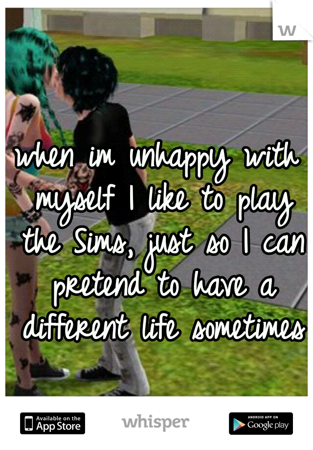 when im unhappy with myself I like to play the Sims, just so I can pretend to have a different life sometimes