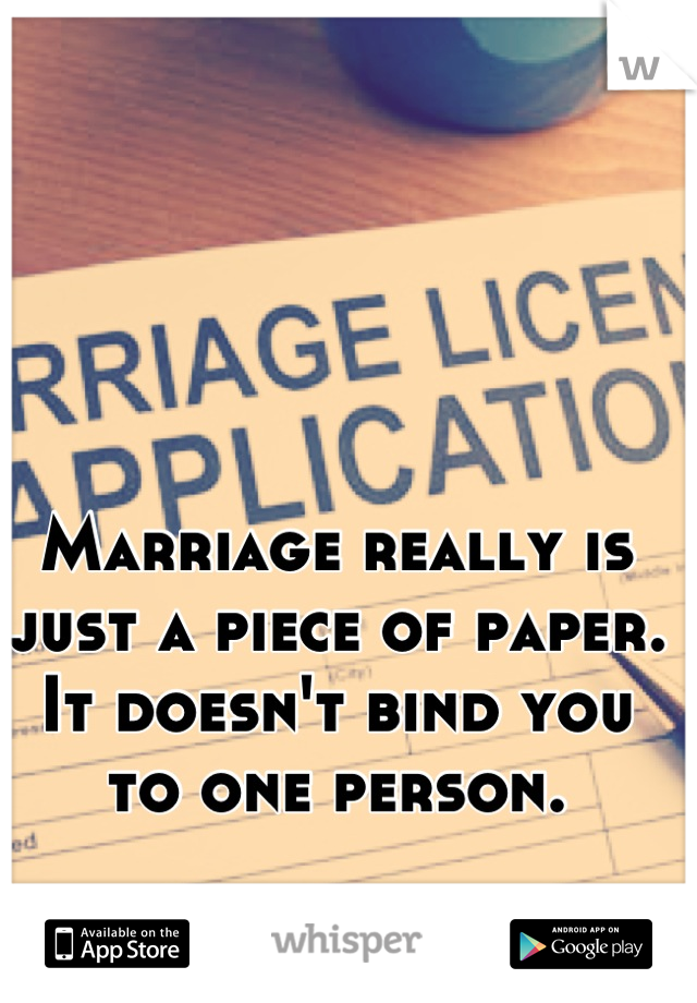 Marriage really is just a piece of paper. It doesn't bind you to one person.