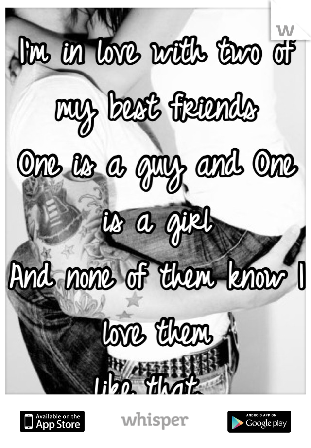 I'm in love with two of my best friends One is a guy and One is a girl And none of them know I love them like that.
