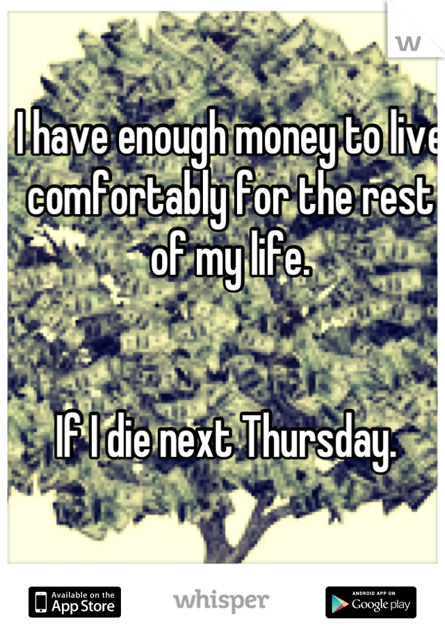 I have enough money to live comfortably for the rest of my life.    If I die next Thursday.