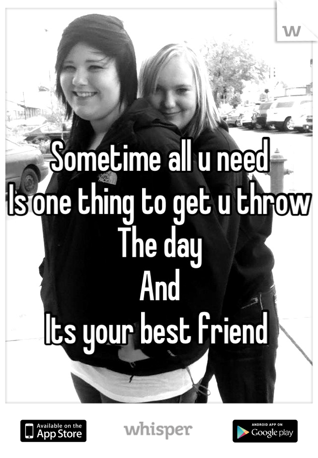 Sometime all u need  Is one thing to get u throw  The day  And  Its your best friend