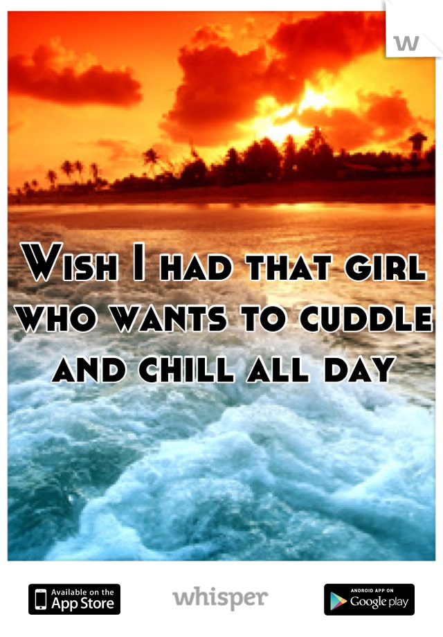 Wish I had that girl who wants to cuddle and chill all day