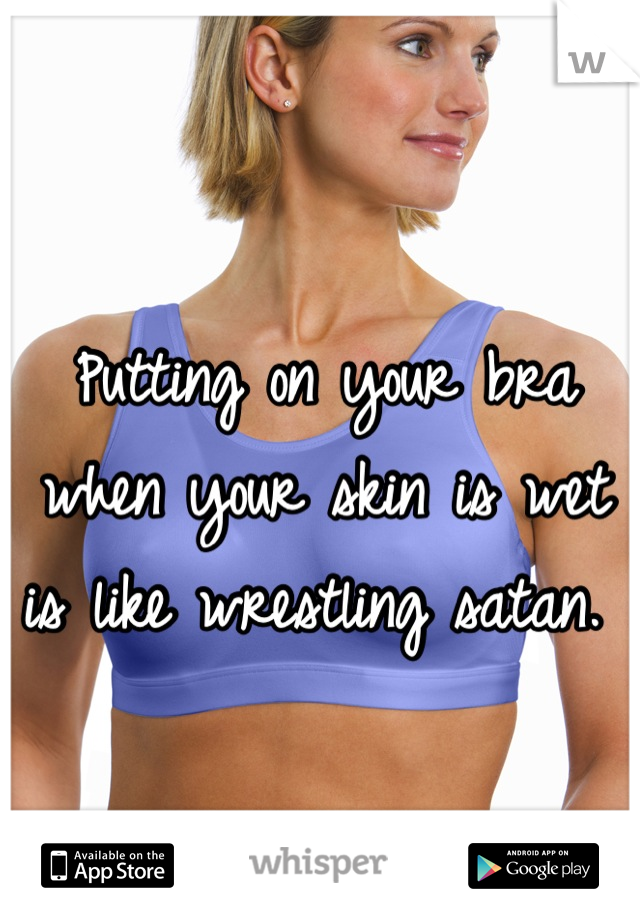 Putting on your bra when your skin is wet is like wrestling satan.