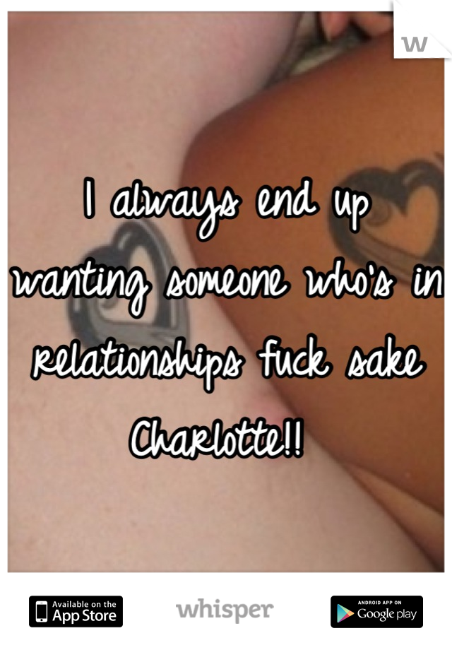 I always end up wanting someone who's in relationships fuck sake Charlotte!!