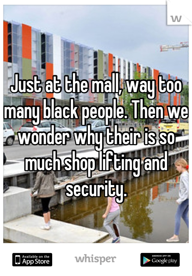 Just at the mall, way too many black people. Then we wonder why their is so much shop lifting and security.