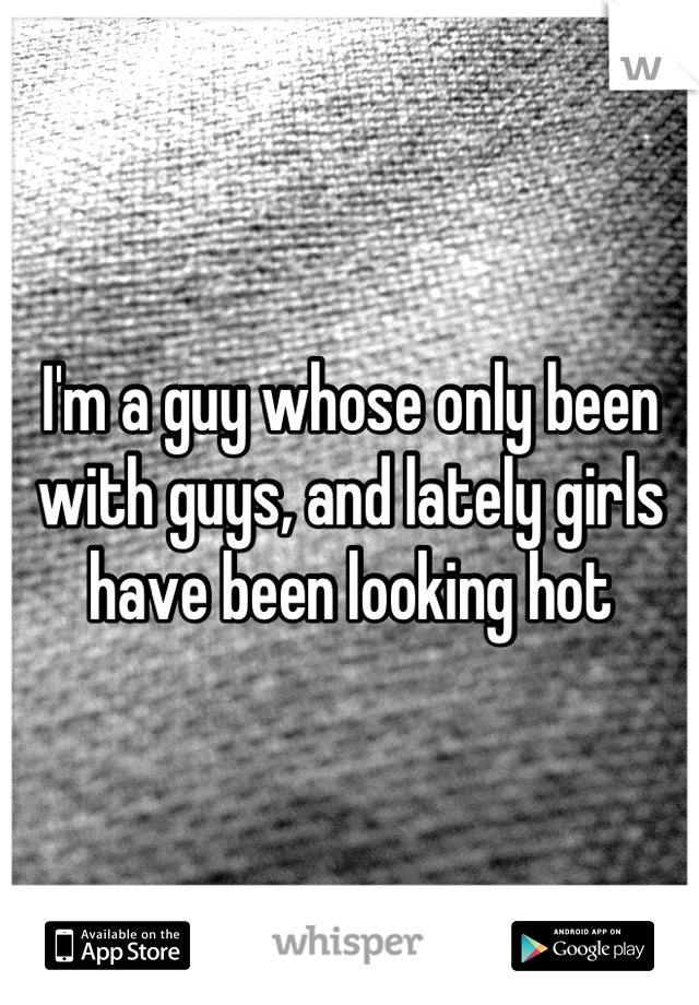 I'm a guy whose only been with guys, and lately girls have been looking hot